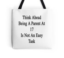 Think Ahead Being A Parent At 17 Is Not An Easy Task Tote Bag