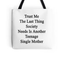 Trust Me The Last Thing Society Needs Is Another Teenage Single Mother  Tote Bag