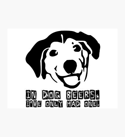 Dog Beer Funny T shirt Quote Animals Drunk Alcohol Cool Joke Photographic Print