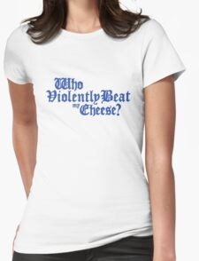 Who Violently Beat My Cheese? Womens Fitted T-Shirt