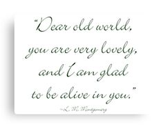 Dear old world, you are very lovely and I'm glad to be alive in you Canvas Print