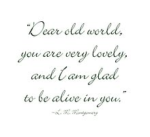 Dear old world, you are very lovely and I'm glad to be alive in you by Amantine
