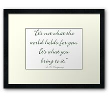 It's not what the world holds for you, it's what you bring to it Framed Print