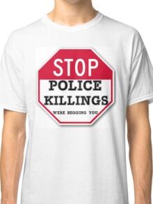 STOP POLICE KILLINGS  WERE BEGGING YOU Classic T-Shirt