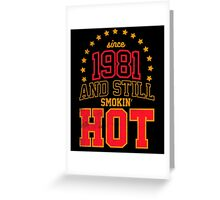 Born in 1981 and Still Smokin' HOT Greeting Card