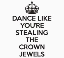 DANCE LIKE YOU'RE STEALING THE CROWN JEWELS - Black by GeorgioGe