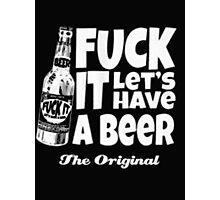 Fuck it let's have a beer the original - T-shirts & Hoodies Photographic Print