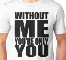Without me you're only you Unisex T-Shirt