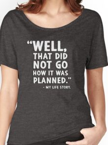 """""""Well that did not go how it was planned."""" - My life story Women's Relaxed Fit T-Shirt"""