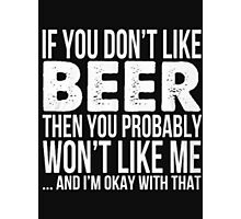 If you don't like beer then you probabaly won't like me and I'm okay with that  Photographic Print