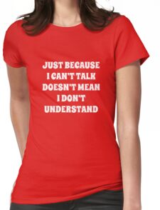Just Because I Can't Talk Doesn't Mean I Don't Understand Womens Fitted T-Shirt