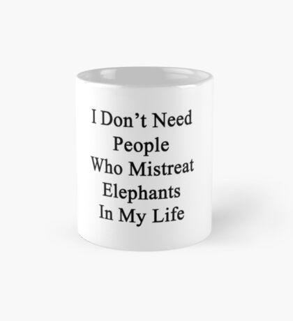 I Don't Need People Who Mistreat Elephants In My Life Mug