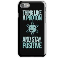 Think Like A Proton And Stay Positive iPhone Case/Skin