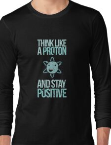 Think Like A Proton And Stay Positive Long Sleeve T-Shirt