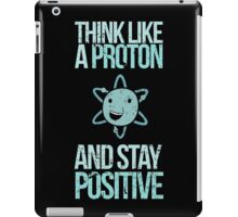 Think Like A Proton And Stay Positive iPad Case/Skin