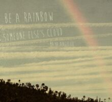 be a rainbow in someone elses cloud - Maya Angelou Sticker
