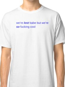 we're lost, babe Classic T-Shirt