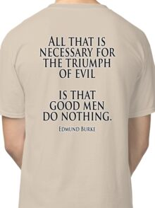 EVIL, Edmund Burke, All that is necessary for the triumph of evil is that good men do nothing Classic T-Shirt