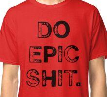 Do Epic Shit. Classic T-Shirt