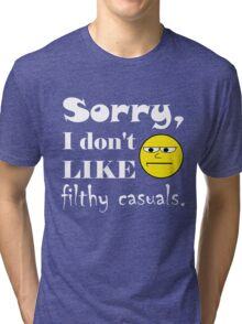 Sorry, I don't like filthy casuals - gamer geek nerd Tri-blend T-Shirt