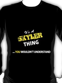 It's A SKYLER thing, you wouldn't understand !! T-Shirt