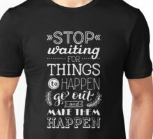 Stop waiting for things to happen Unisex T-Shirt