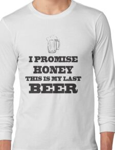 I promise honey this is my last beer - T-shirts & Hoodies Long Sleeve T-Shirt