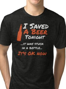 I saved a beer tonight it was stuck in a bottle it's ok now - T-shirts & Hoodies Tri-blend T-Shirt