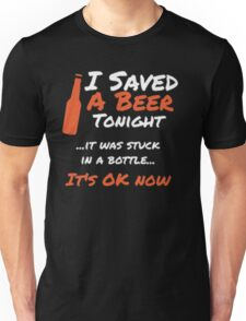 I saved a beer tonight it was stuck in a bottle it's ok now - T-shirts & Hoodies Unisex T-Shirt
