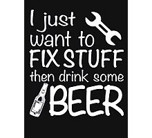 I just want to fix stuff then drink some beer - T-shirts & Hoodies Photographic Print