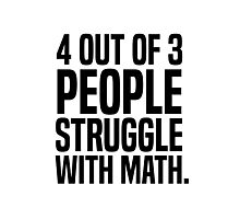 4 out of 3 people struggle with math Photographic Print