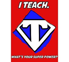 I Teach. What's Your Super Power? Photographic Print