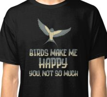 Birds Make Me Happy You Not So Much T Shirt Classic T-Shirt