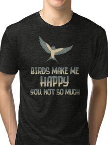 Birds Make Me Happy You Not So Much T Shirt Tri-blend T-Shirt