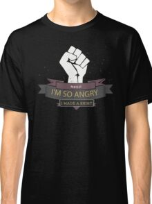 Im so angry I made A T-shirt Funny Protest Classic T-Shirt