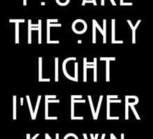 YOU ARE THE ONLY LIGHT I'VE EVER KNOWN -AHS Sticker