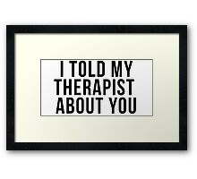 I Told My Therapist About You Framed Print