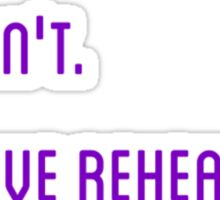 I can't. I have rehearsal. Sticker
