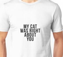 My Cat Was Right About You Unisex T-Shirt