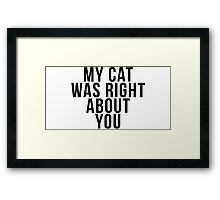 My Cat Was Right About You Framed Print