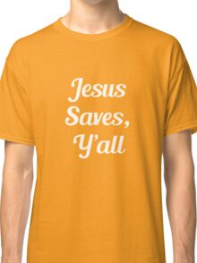 Jesus Saves, Y'all Classic T-Shirt