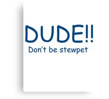 Dude dont be stewpet Canvas Print