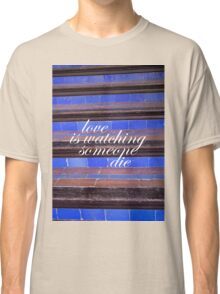 Love Is Watching Someone Die Classic T-Shirt