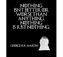 Nothing isn't better or worse than anything. Nothing is just nothing. - George R. R. Martin - Game of Thrones Photographic Print