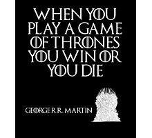 When you play a game of thrones you win or you die. - George R. R. Martin - Game of Thrones Photographic Print