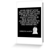 Never forget what you are, for surely the world will not. Make it your strength. Then it can never be your weakness. Armour yourself in it, and it will never be used to hurt you - Game of Thrones Greeting Card