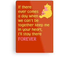 If there ever comes a day when we can't be together keep me in your heart, I'll stay there forever - Winnie the Pooh - Disney Metal Print