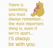 There is something you must always remember... the most important thing is, even if we're apart... I'll always be with you. - Winnie the Pooh - Disney Kids Clothes