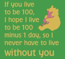 If you live to be 100, I hope I live to be 100 minus 1 day, so I never have to live without you. - Winnie the pooh - Disney Kids Clothes