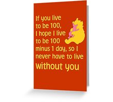 If you live to be 100, I hope I live to be 100 minus 1 day, so I never have to live without you. - Winnie the pooh - Disney Greeting Card